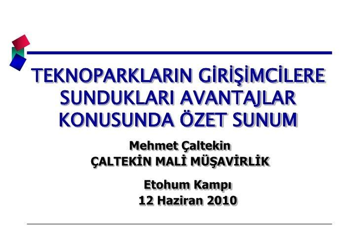 TEKNOPARKLARIN GİRİŞİMCİLERE SUNDUKLARI AVANTAJLAR KONUSUNDA ÖZET SUNUM<br />Mehmet Çaltekin<br />ÇALTEKİN MALİ MÜŞAVİRLİK...