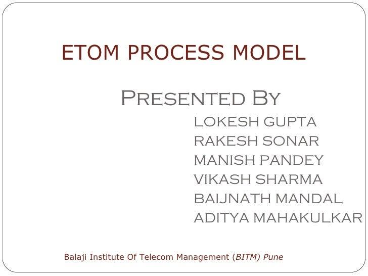 Presented By LOKESH GUPTA RAKESH SONAR MANISH PANDEY VIKASH SHARMA BAIJNATH MANDAL ADITYA MAHAKULKAR ETOM PROCESS MODEL Ba...