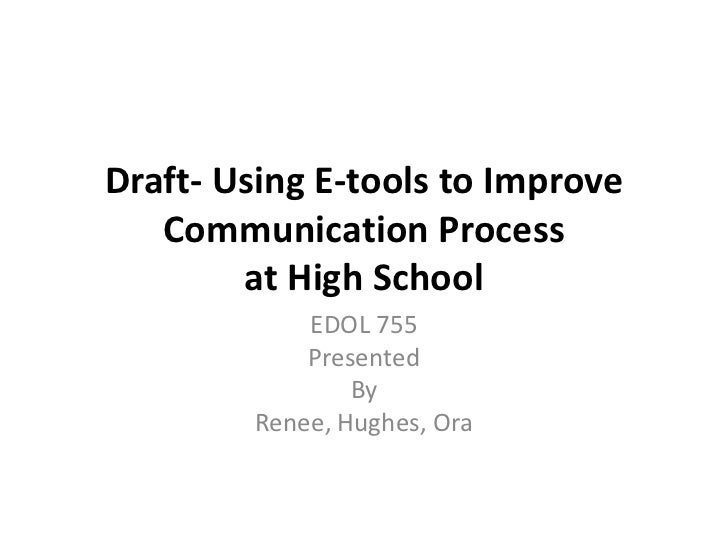 Draft- Using E-tools to Improve Communication Process at High School<br />EDOL 755<br />Presented <br />By<br />Renee, Hug...