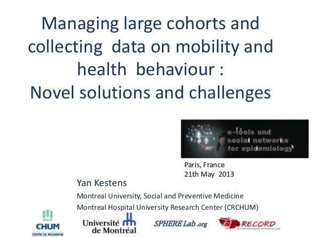 Managing large cohorts andcollecting data on mobility andhealth behaviour :Novel solutions and challengesYan KestensMontre...