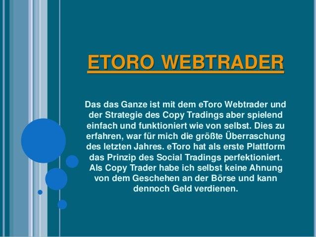 ETORO WEBTRADER  Das das Ganze ist mit dem eToro Webtrader und  der Strategie des Copy Tradings aber spielend  einfach und...