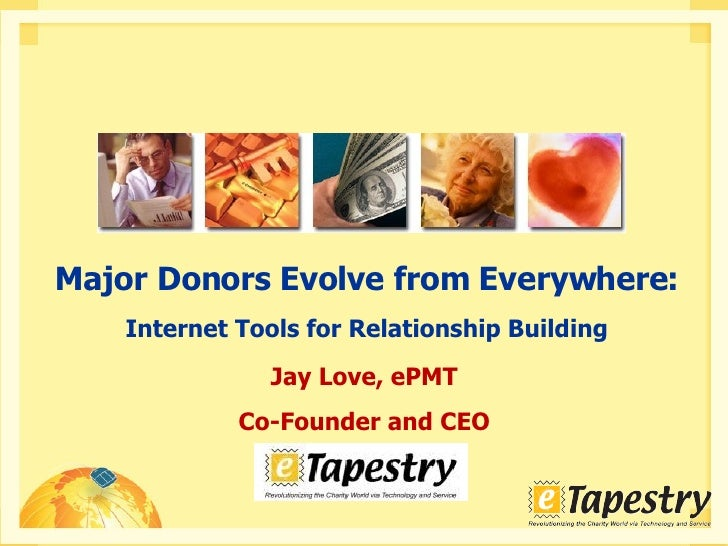 Jay Love, ePMT Co-Founder and CEO Major Donors Evolve from Everywhere: Internet Tools for Relationship Building