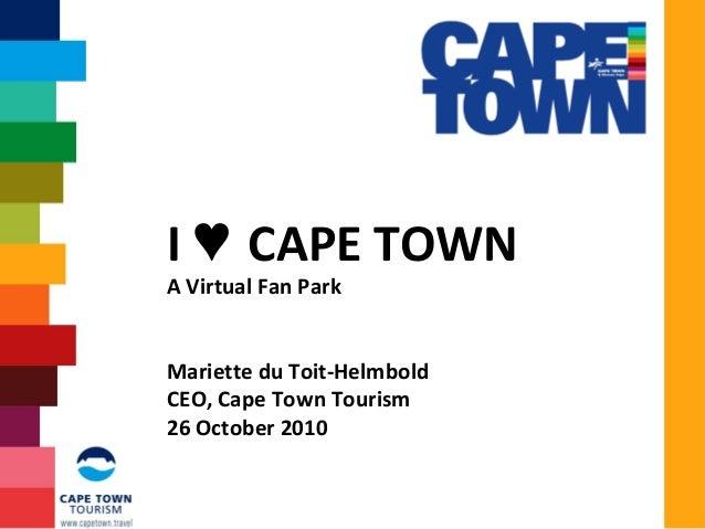I CAPE TOWN♥ A Virtual Fan Park Mariette du Toit-Helmbold CEO, Cape Town Tourism 26 October 2010