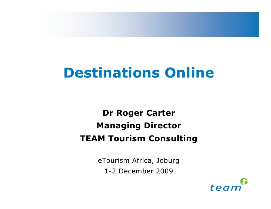 Destinations Online        Dr Roger Carter      Managing Director   TEAM Tourism Consulting       eTourism Africa, Joburg ...
