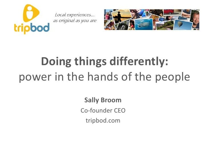 Doing things differently:power in the hands of the people<br />Sally Broom<br />Co-founder CEO<br />tripbod.com<br />