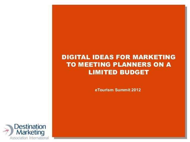 DIGITAL IDEAS FOR MARKETING TO MEETING PLANNERS ON A       LIMITED BUDGET       eTourism Summit 2012