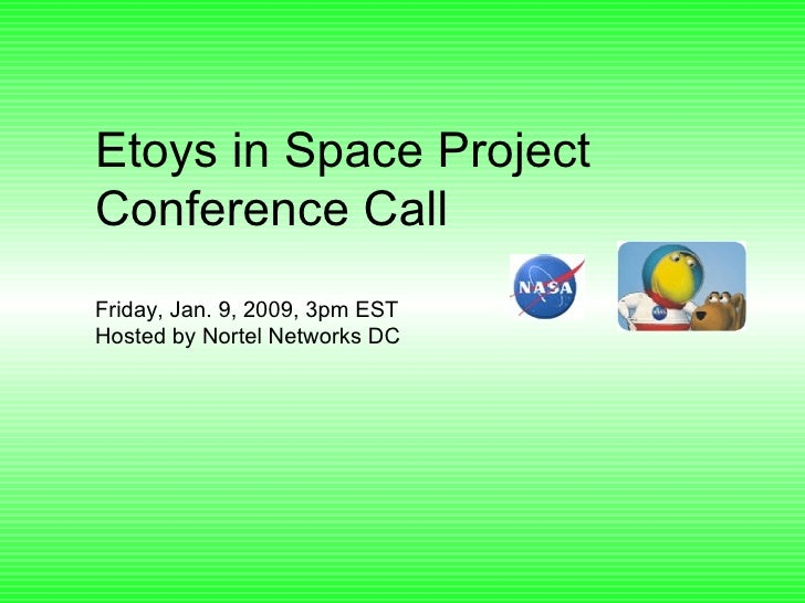 Etoys in Space Project Conference Call Friday, Jan. 9, 2009, 3pm EST Hosted by Nortel Networks DC