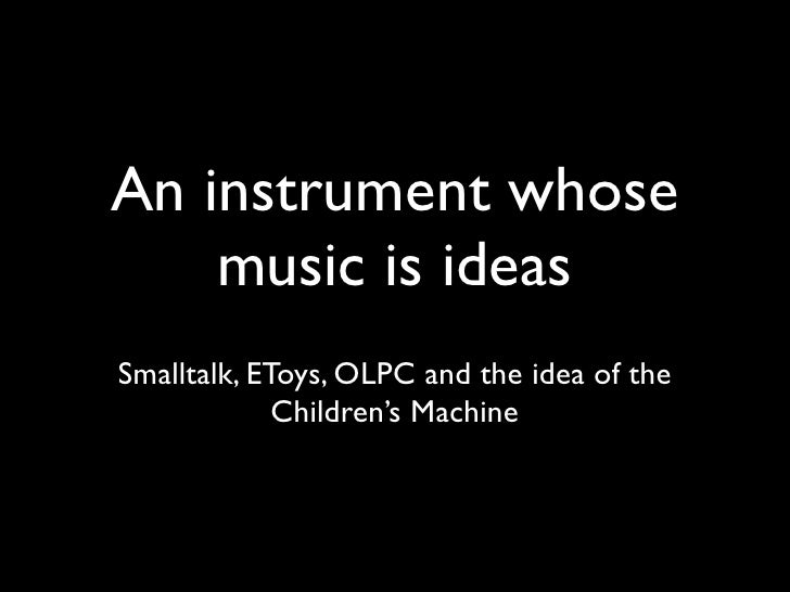 An instrument whose     music is ideas Smalltalk, EToys, OLPC and the idea of the              Children's Machine