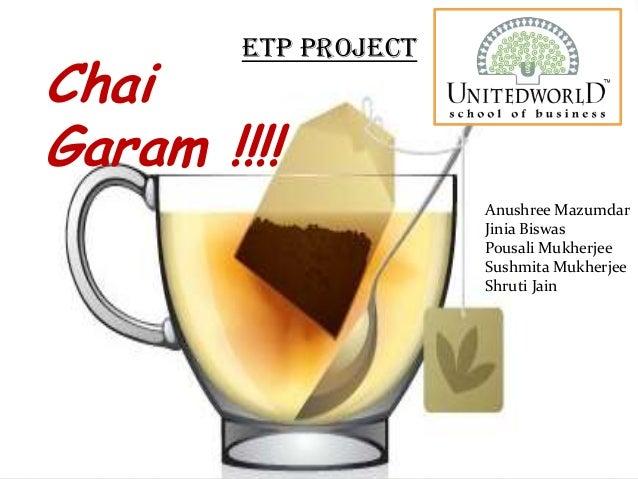 Chai Garam !!!! ETP PROJECT Anushree Mazumdar Jinia Biswas Pousali Mukherjee Sushmita Mukherjee Shruti Jain