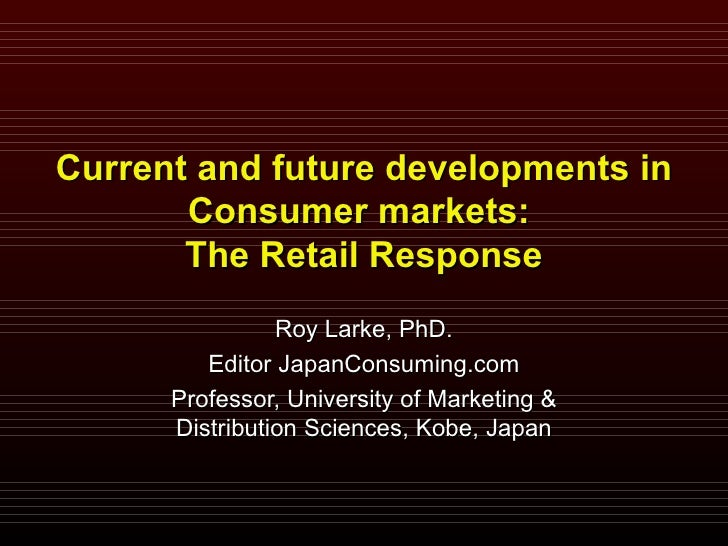 Current and future developments in Consumer markets:  The Retail Response Roy Larke, PhD. Editor JapanConsuming.com Profes...