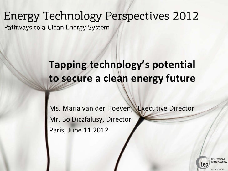Tapping technology's potentialto secure a clean energy futureMs. Maria van der Hoeven, Executive DirectorMr. Bo Diczfalusy...