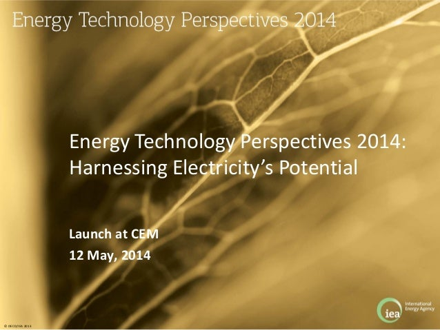 © OECD/IEA 2013 Launch at CEM 12 May, 2014 Energy Technology Perspectives 2014: Harnessing Electricity's Potential