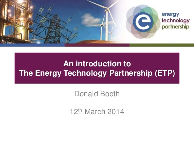 An introduction to The Energy Technology Partnership (ETP) Donald Booth 12th March 2014