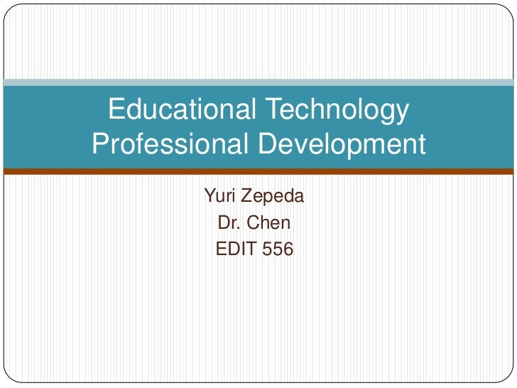 Educational TechnologyProfessional Development        Yuri Zepeda         Dr. Chen         EDIT 556