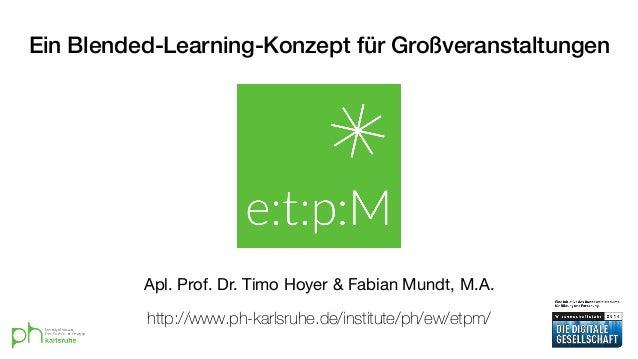 Ein Blended-Learning-Konzept für Großveranstaltungen Apl. Prof. Dr. Timo Hoyer & Fabian Mundt, M.A. http://www.ph-karlsruh...