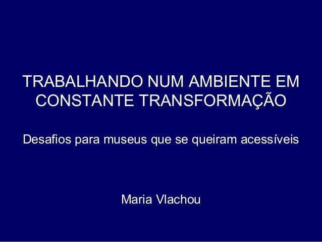 TRABALHANDO NUM AMBIENTE EM CONSTANTE TRANSFORMAÇÃO Desafios para museus que se queiram acessíveis Maria Vlachou