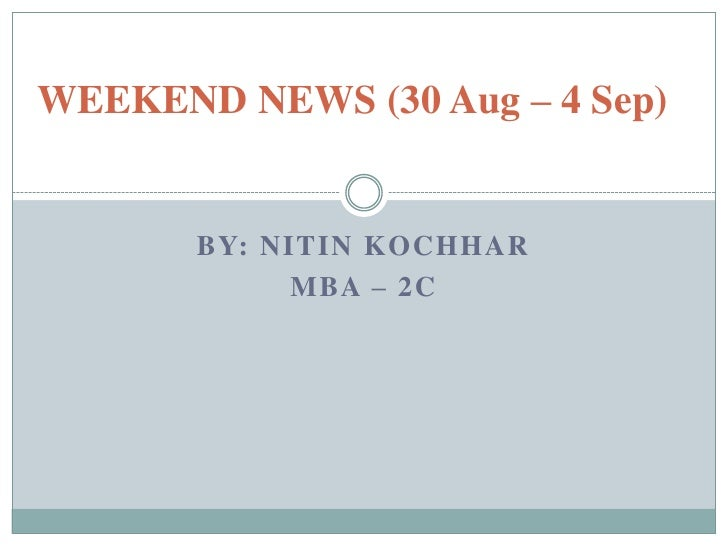 WEEKEND NEWS (30 Aug – 4 Sep)<br />By: NITIN KOCHHAR<br />MBA – 2C <br />
