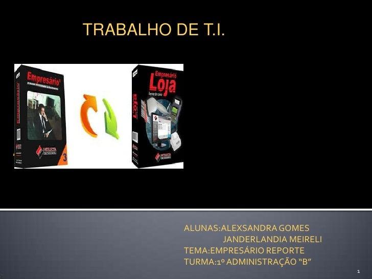 TRABALHO DE T.I.<br />.<br />ALUNAS:ALEXSANDRA GOMES <br />                     JANDERLANDIA MEIRELI<br />TEMA:EMPRESÁRIO ...