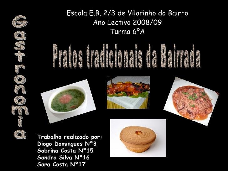 Escola E.B. 2/3 de Vilarinho do Bairro Ano Lectivo 2008/09 Turma 6ºA Gastronomia Pratos tradicionais da Bairrada Trabalho ...