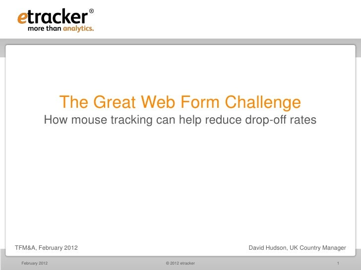 The Great Web Form Challenge             How mouse tracking can help reduce drop-off ratesTFM&A, February 2012            ...