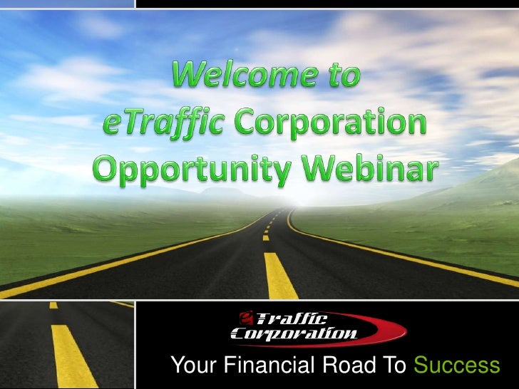 Welcome to eTraffic CorporationOpportunity Webinar<br />Your Financial Road To Success<br />