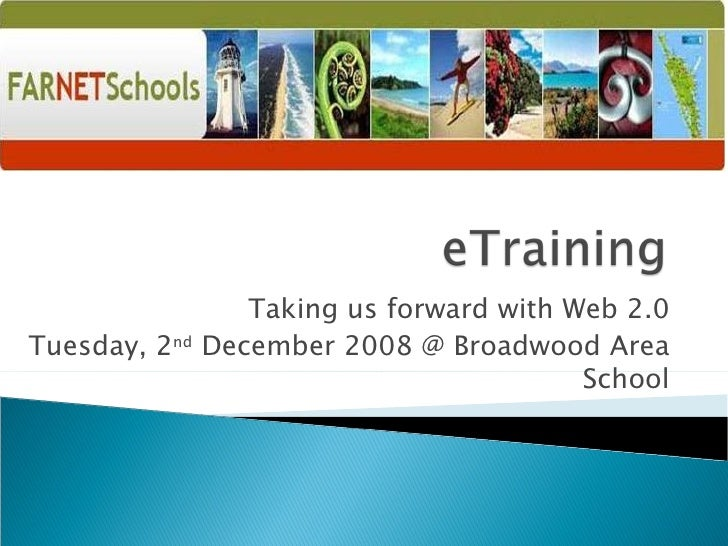 Taking us forward with Web 2.0 Tuesday, 2 nd  December 2008 @ Broadwood Area School