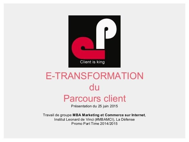 E-TRANSFORMATION du Parcours client Présentation du 25 juin 2015 Travail de groupe MBA Marketing et Commerce sur Internet,...