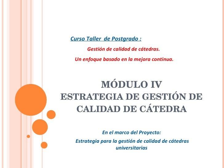 MÓDULO IV ESTRATEGIA DE GESTIÓN DE CALIDAD DE CÁTEDRA En el marco del Proyecto: Estrategia para la gestión de calidad de c...