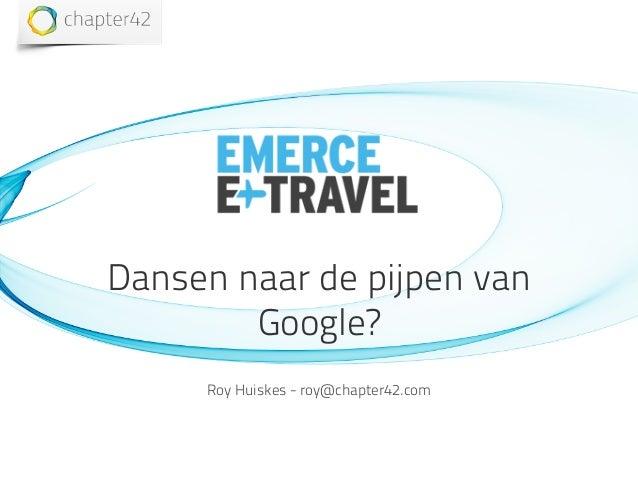 Dansen naar de pijpen van Google? Roy Huiskes - roy@chapter42.com