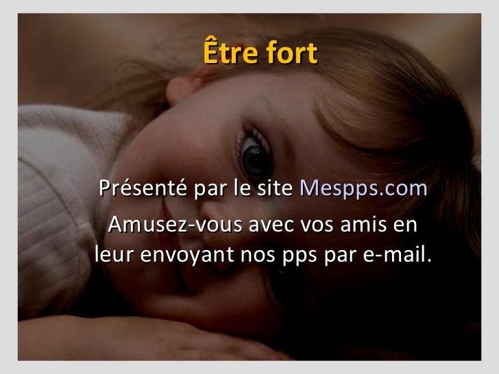 Être fort Présenté par le site  Mespps.com Amusez-vous avec vos amis en leur envoyant nos pps par e-mail.