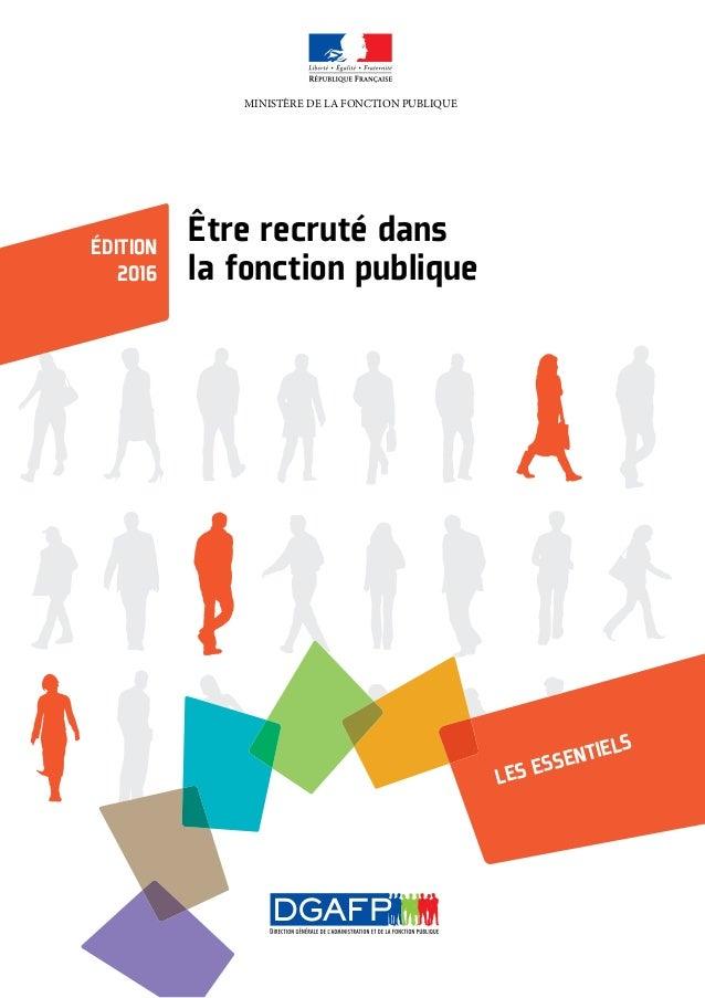 Être recruté dans la fonction publique ÉDITION 2016 LES ESSENTIELS MINISTÈRE DE LA FONCTION PUBLIQUE