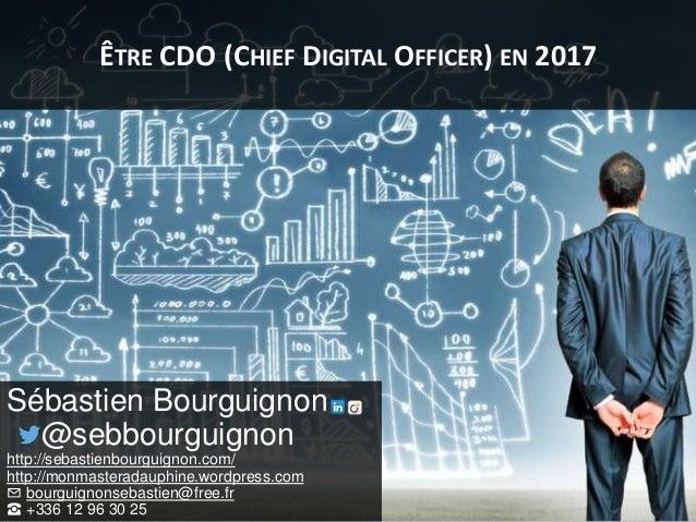 ÊTRE CDO (CHIEF DIGITAL OFFICER) EN 2017 Sébastien Bourguignon @sebbourguignon http://sebastienbourguignon.com/ http://mo...