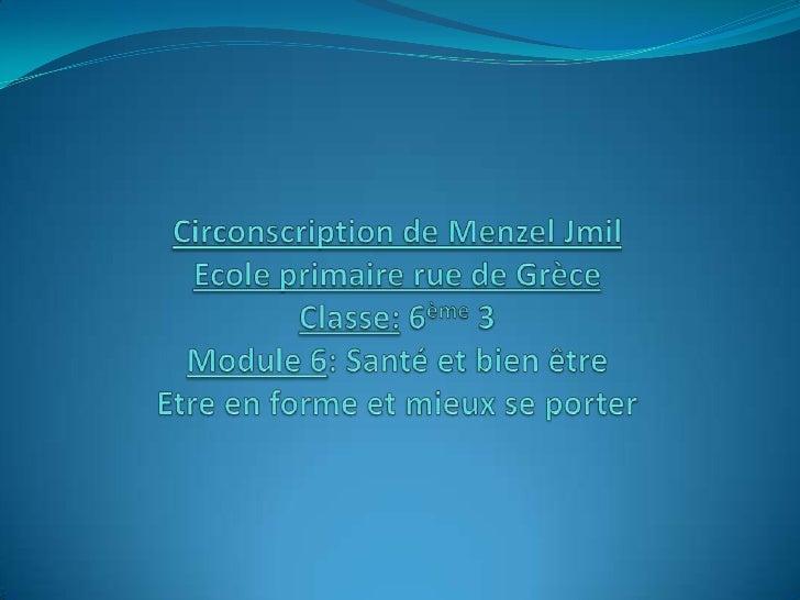 Circonscription de Menzel JmilEcole primaire rue de GrèceClasse: 6ème 3Module 6: Santé et bien être Etre en forme et mieux...