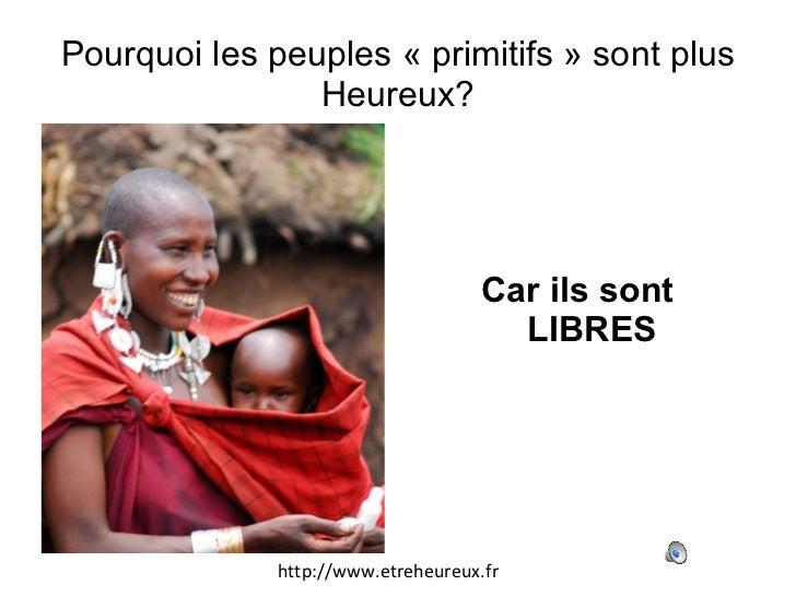 Pourquoi les peuples «primitifs» sont plus Heureux? <ul><li>Car ils sont LIBRES </li></ul>http://www.etreheureux.fr