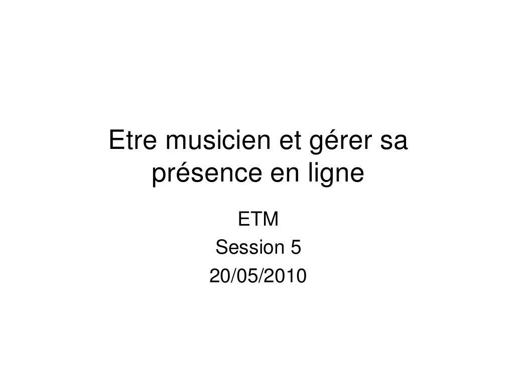 Etre musicien et gérer sa     présence en ligne            ETM          Session 5         20/05/2010