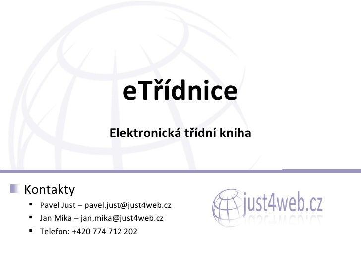 eTřídnice Elektronická třídní kniha <ul><li>Kontakty </li></ul><ul><ul><li>Pavel Just – pavel.just@just4web.cz </li></ul><...