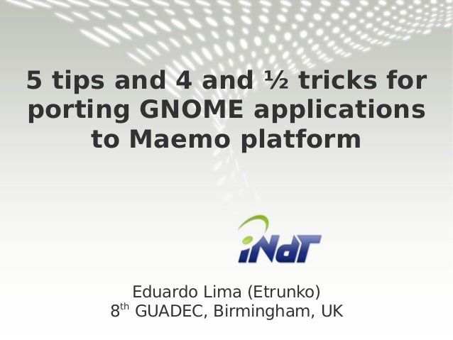 5 tips and 4 and ½ tricks for porting GNOME applications to Maemo platform Eduardo Lima (Etrunko) 8th GUADEC, Birmingham, ...