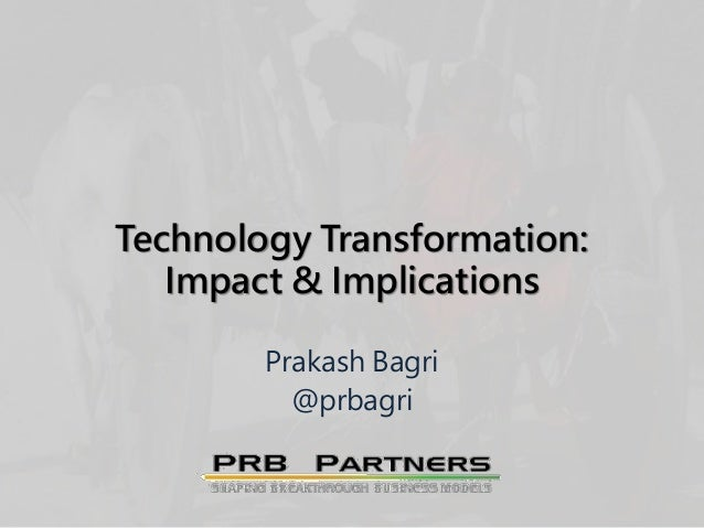 Technology Transformation: Impact & Implications Prakash Bagri @prbagri