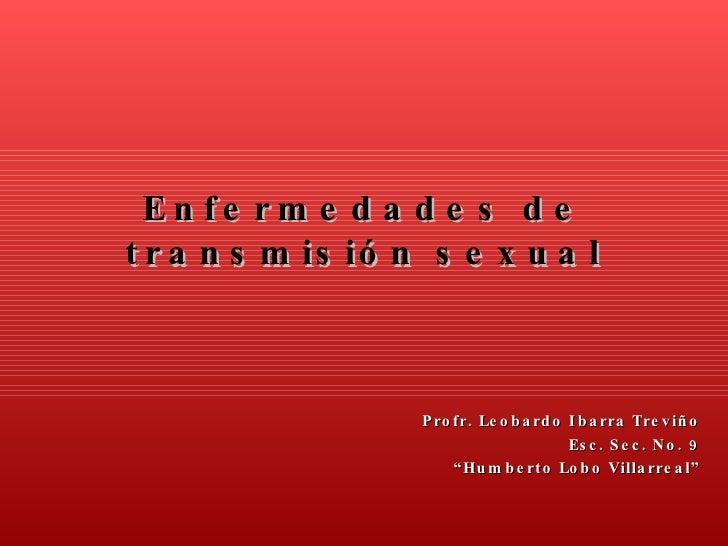 """Enfermedades de transmisión sexual Profr. Leobardo Ibarra Treviño Esc. Sec. No. 9 """" Humberto Lobo Villarreal"""""""