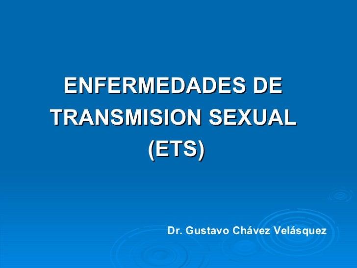 <ul><li>ENFERMEDADES DE  </li></ul><ul><li>TRANSMISION SEXUAL  </li></ul><ul><li>(ETS) </li></ul>Dr. Gustavo Chávez Velásq...
