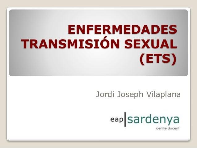 ENFERMEDADES TRANSMISIÓN SEXUAL (ETS) Jordi Joseph Vilaplana