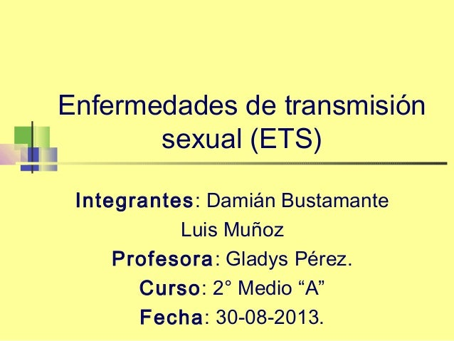 Enfermedades de transmisión sexual (ETS) Integrantes: Damián Bustamante Luis Muñoz Profesora: Gladys Pérez. Curso: 2° Medi...