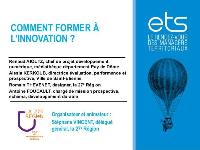 COMMENT FORMER À L'INNOVATION ? Renaud AIOUTZ, chef de projet développement numérique, médiathèque département Puy de Dôme...