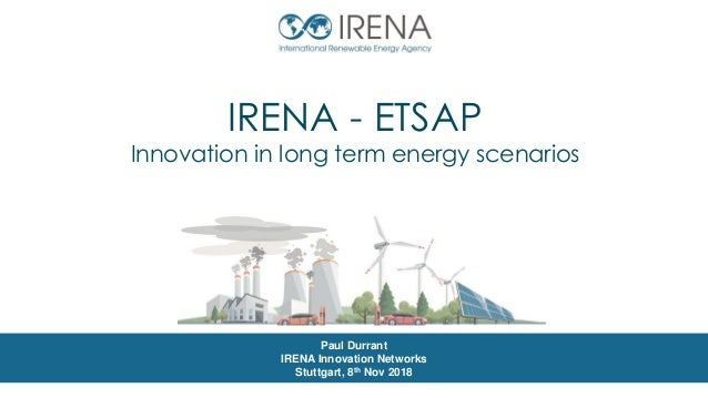 IRENA - ETSAP Innovation in long term energy scenarios Paul Durrant IRENA Innovation Networks Stuttgart, 8th Nov 2018