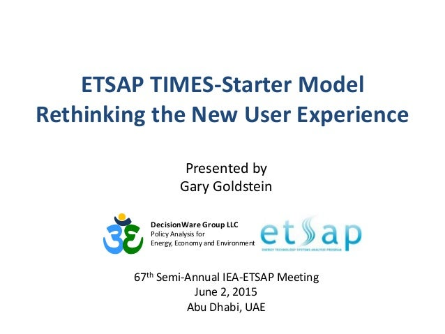 ETSAP TIMES-Starter Model Rethinking the New User Experience DecisionWare Group LLC Policy Analysis for Energy, Economy an...