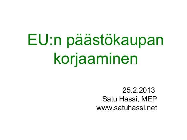 EU:n päästökaupan   korjaaminen               25.2.2013         Satu Hassi, MEP        www.satuhassi.net