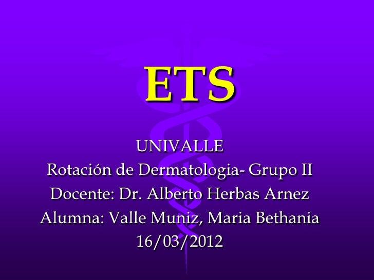 ETS            UNIVALLE Rotación de Dermatologia- Grupo II Docente: Dr. Alberto Herbas ArnezAlumna: Valle Muniz, Maria Bet...