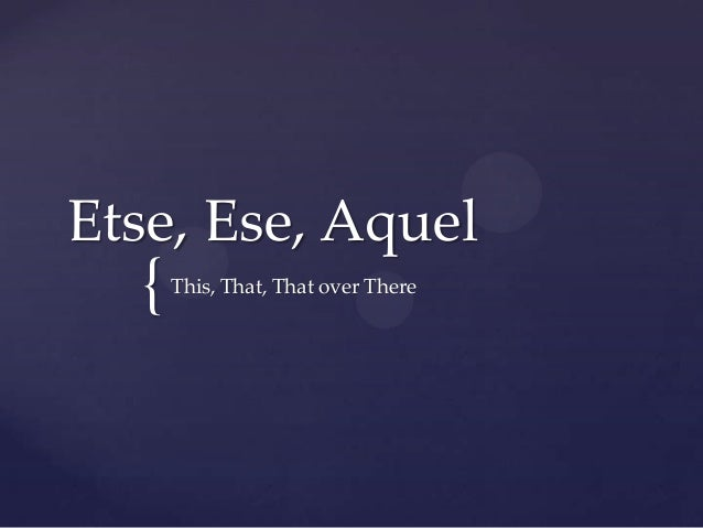 Etse, Ese, Aquel  {   This, That, That over There