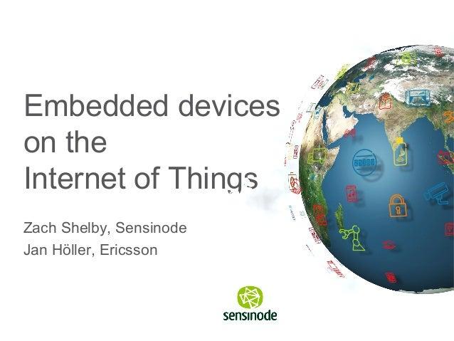 Embedded deviceson theInternet of ThingsZach Shelby, SensinodeJan Höller, Ericsson