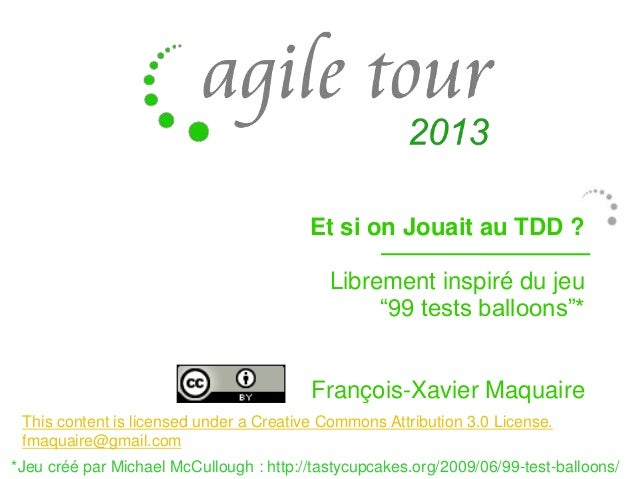 "Et si on Jouait au TDD ?  Librement inspiré du jeu ""99 tests balloons""* François-Xavier Maquaire This content is licensed ..."